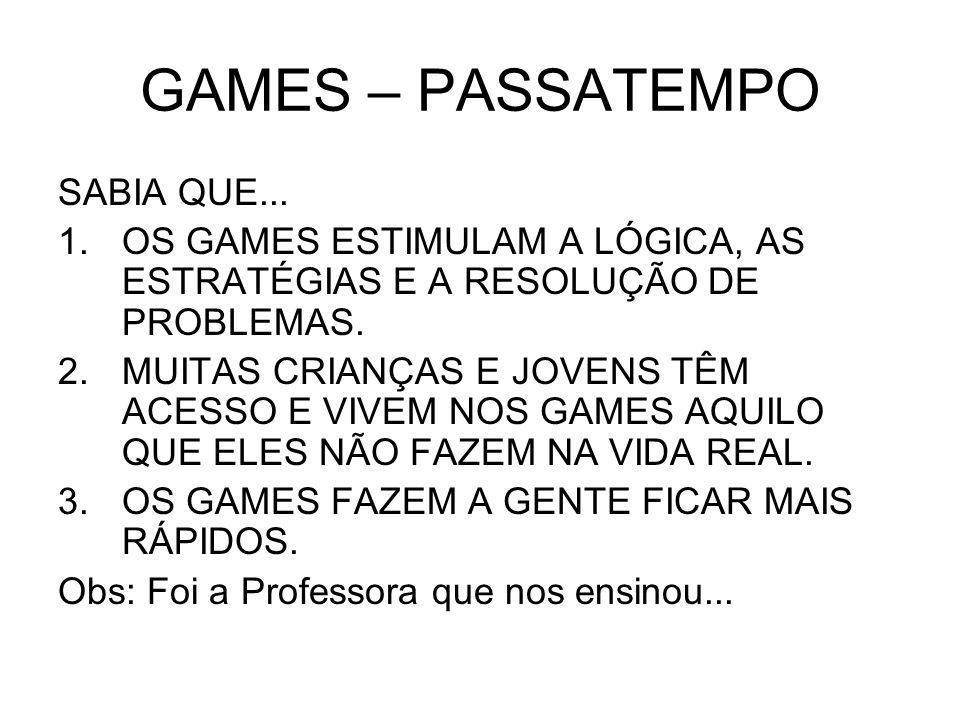 GAMES – PASSATEMPO SABIA QUE... 1.OS GAMES ESTIMULAM A LÓGICA, AS ESTRATÉGIAS E A RESOLUÇÃO DE PROBLEMAS. 2.MUITAS CRIANÇAS E JOVENS TÊM ACESSO E VIVE