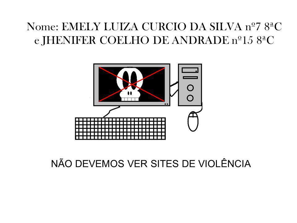 Nome: EMELY LUIZA CURCIO DA SILVA nº7 8ªC e JHENIFER COELHO DE ANDRADE nº15 8ªC NÃO DEVEMOS VER SITES DE VIOLÊNCIA