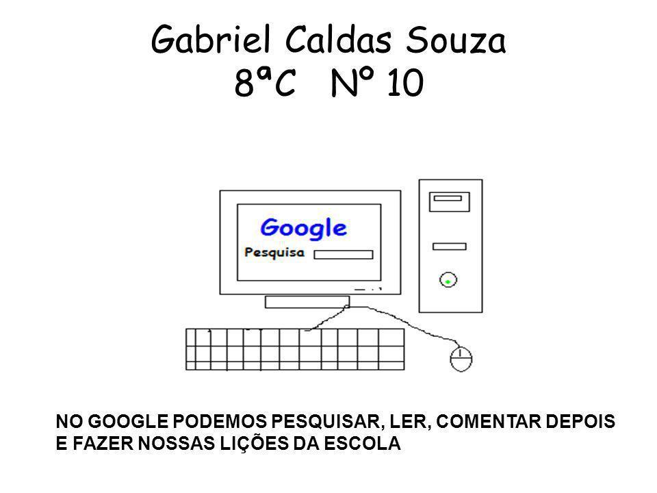 Gabriel Caldas Souza 8ªC Nº 10 NO GOOGLE PODEMOS PESQUISAR, LER, COMENTAR DEPOIS E FAZER NOSSAS LIÇÕES DA ESCOLA