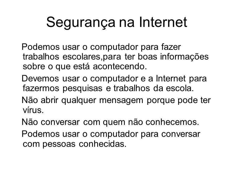Segurança na Internet Podemos usar o computador para fazer trabalhos escolares,para ter boas informações sobre o que está acontecendo. Devemos usar o