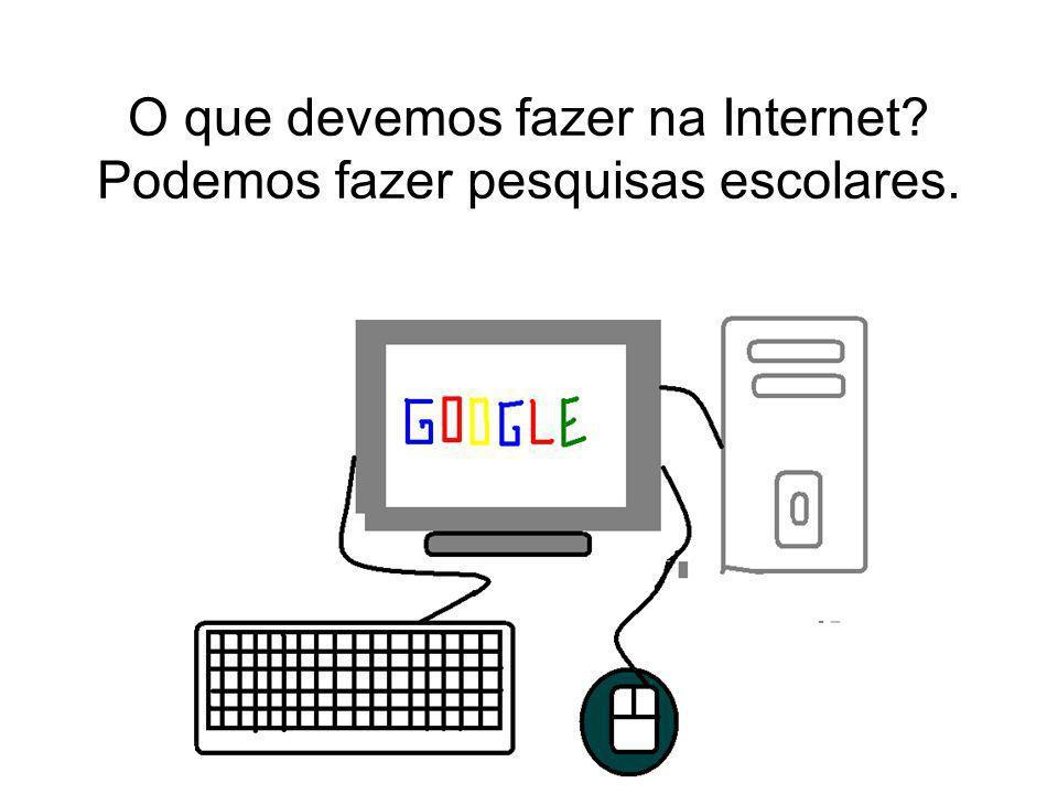 O que devemos fazer na Internet? Podemos fazer pesquisas escolares.