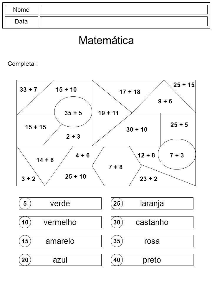 Nome Data Matemática Completa : 5 10 15 20 25 30 35 40 verde vermelho amarelo azul laranja castanho rosa preto 3 + 2 35 + 5 25 + 15 2 + 3 7 + 34 + 6 7