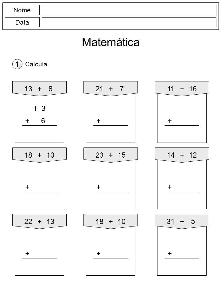 Nome Data Matemática Calcula. 1 13+8 6+ 21+7 + 11+16 + 18+10 + 23+15 + 14+12 + 22+13 + 18+10 + 31+5 +