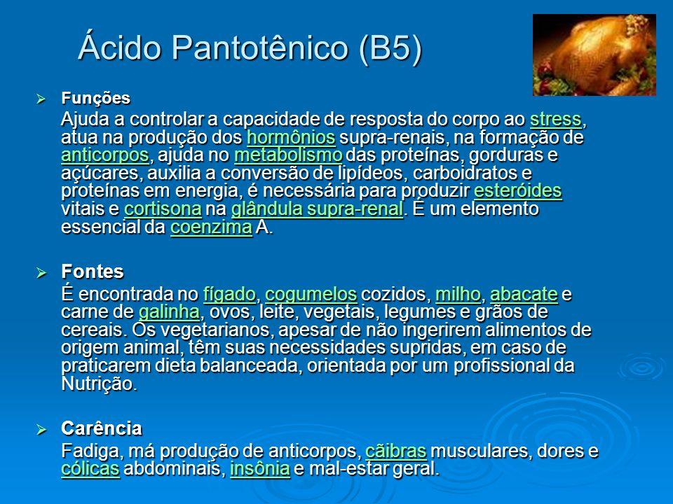 Ácido Pantotênico (B5) Funções Funções Ajuda a controlar a capacidade de resposta do corpo ao stress, atua na produção dos hormônios supra-renais, na