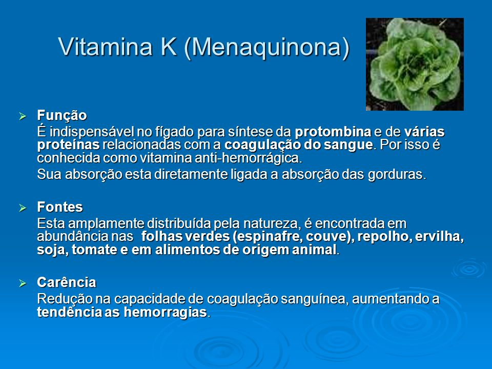 Vitamina K (Menaquinona) Função Função É indispensável no fígado para síntese da protombina e de várias proteínas relacionadas com a coagulação do san