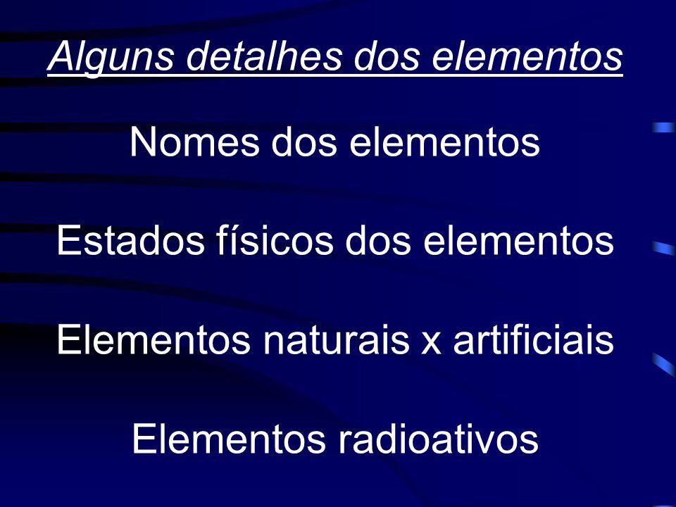 Alguns detalhes dos elementos Nomes dos elementos Estados físicos dos elementos Elementos naturais x artificiais Elementos radioativos