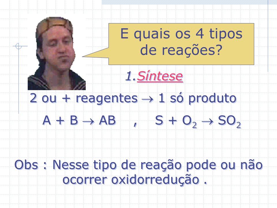 1.Síntese 2 ou + reagentes 1 só produto A + B AB, S + O 2 SO 2 Obs : Nesse tipo de reação pode ou não ocorrer oxidorredução.