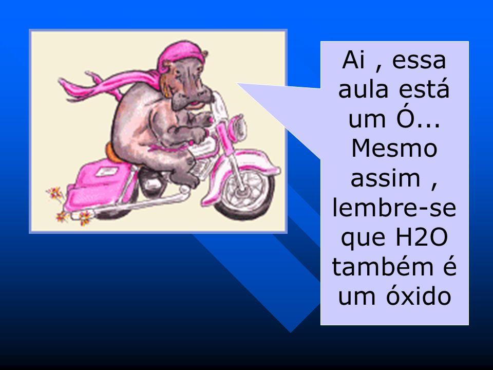 Ai, essa aula está um Ó... Mesmo assim, lembre-se que H2O também é um óxido