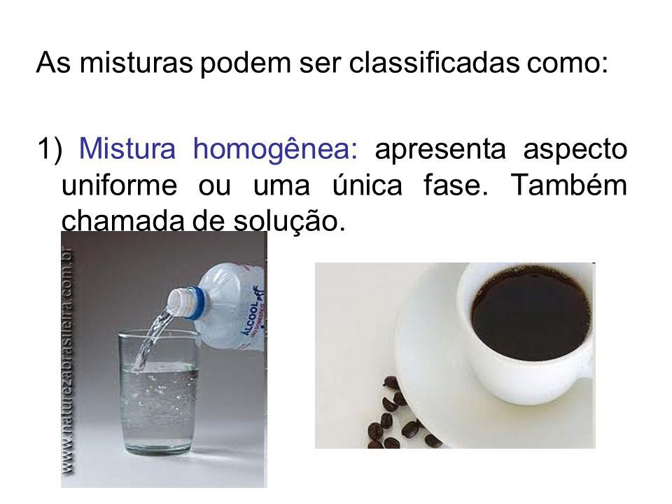 As misturas podem ser classificadas como: 1) Mistura homogênea: apresenta aspecto uniforme ou uma única fase. Também chamada de solução.