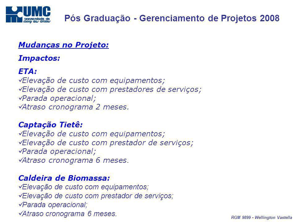 Pós Graduação - Gerenciamento de Projetos 2008 RGM 9899 - Wellington Vastella Mudanças no Projeto: Impactos: ETA: Elevação de custo com equipamentos; Elevação de custo com prestadores de serviços; Parada operacional; Atraso cronograma 2 meses.