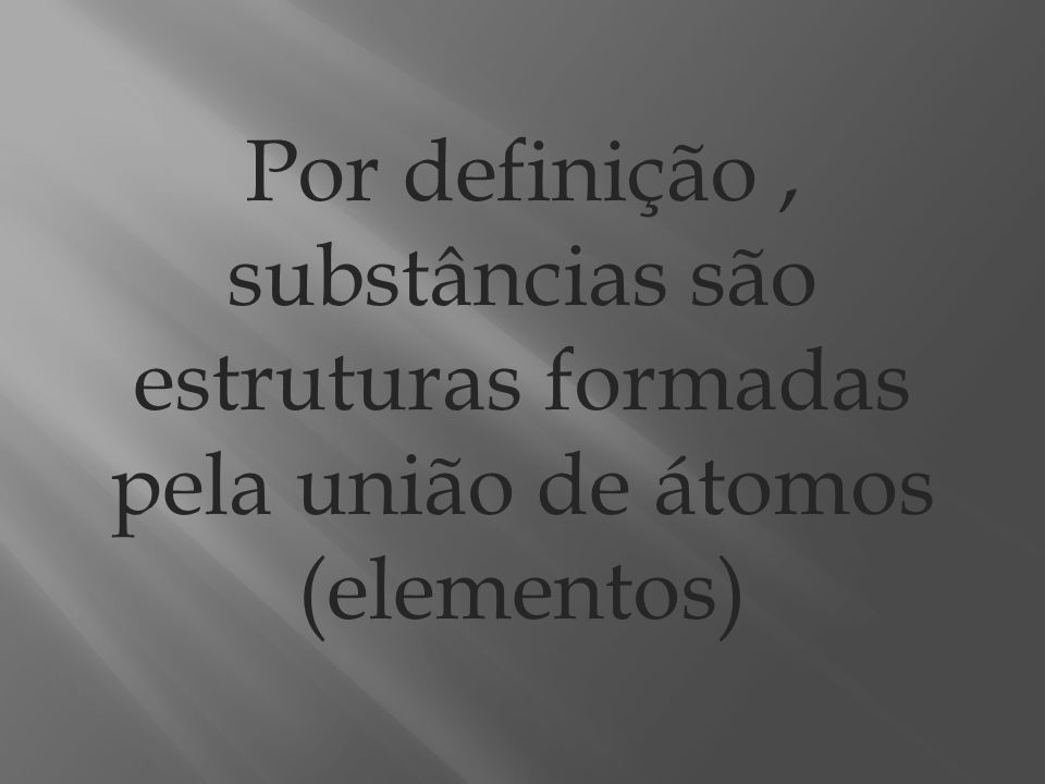 Por definição, substâncias são estruturas formadas pela união de átomos (elementos)