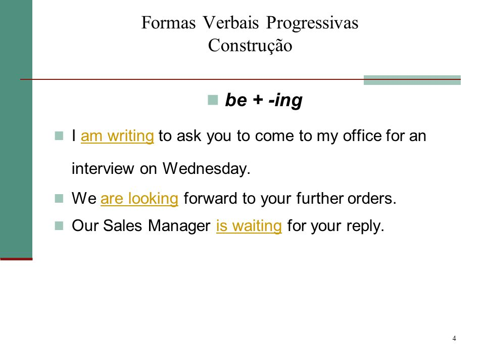 4 Formas Verbais Progressivas Construção be + -ing I am writing to ask you to come to my office for an interview on Wednesday. We are looking forward