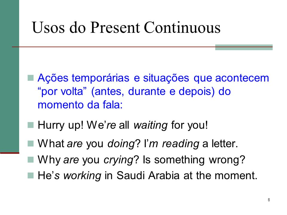 8 Usos do Present Continuous Ações temporárias e situações que acontecem por volta (antes, durante e depois) do momento da fala: Hurry up.