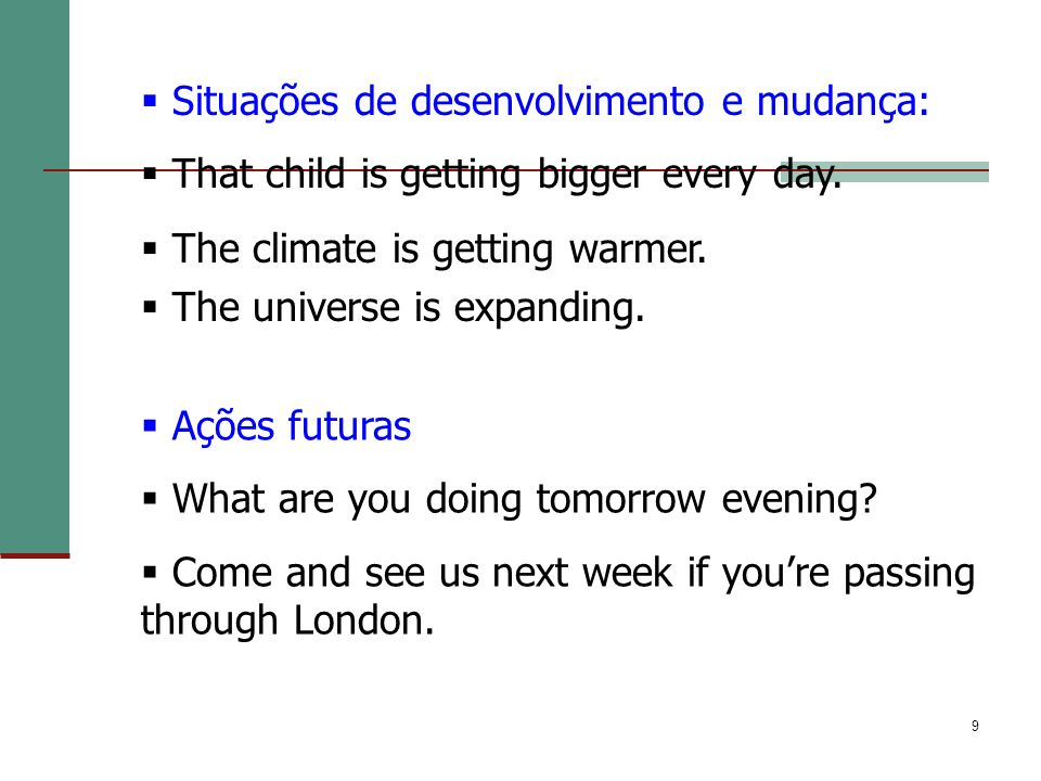 9 Situações de desenvolvimento e mudança: That child is getting bigger every day. The climate is getting warmer. The universe is expanding. Ações futu