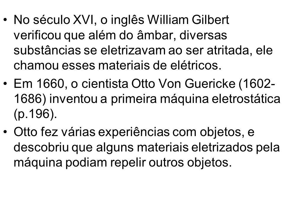 No século XVI, o inglês William Gilbert verificou que além do âmbar, diversas substâncias se eletrizavam ao ser atritada, ele chamou esses materiais d