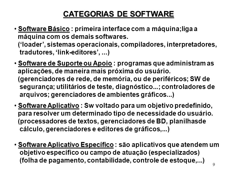 9 CATEGORIAS DE SOFTWARE Software Básico Software Básico : primeira interface com a máquina;liga a máquina com os demais softwares. (loader, sistemas