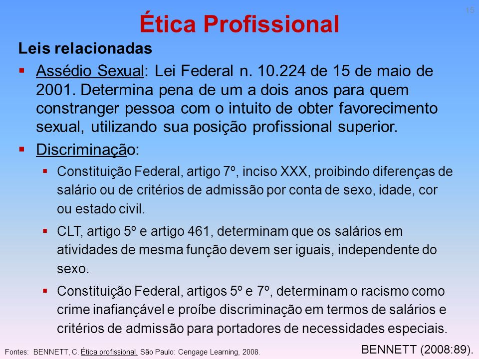 Ética Profissional Leis relacionadas Assédio Sexual: Lei Federal n. 10.224 de 15 de maio de 2001. Determina pena de um a dois anos para quem constrang