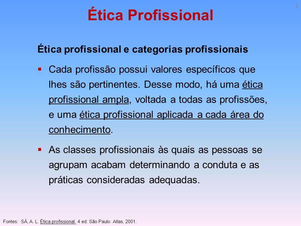 Ética Profissional Ética profissional e categorias profissionais Cada profissão possui valores específicos que lhes são pertinentes. Desse modo, há um