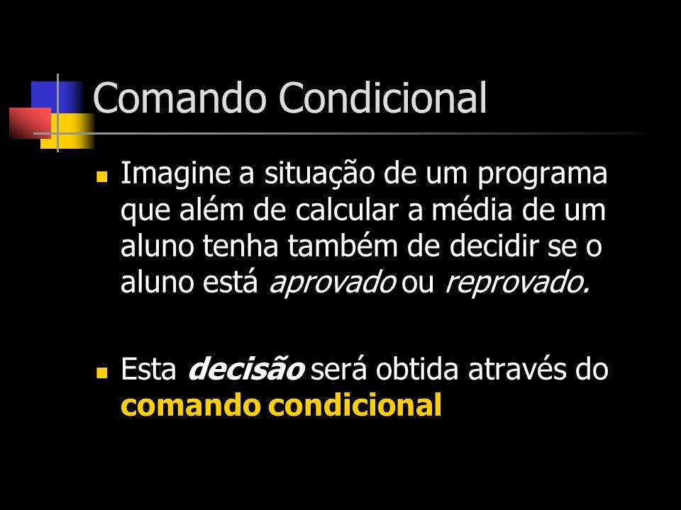 Comando Condicional Imagine a situação de um programa que além de calcular a média de um aluno tenha também de decidir se o aluno está aprovado ou rep