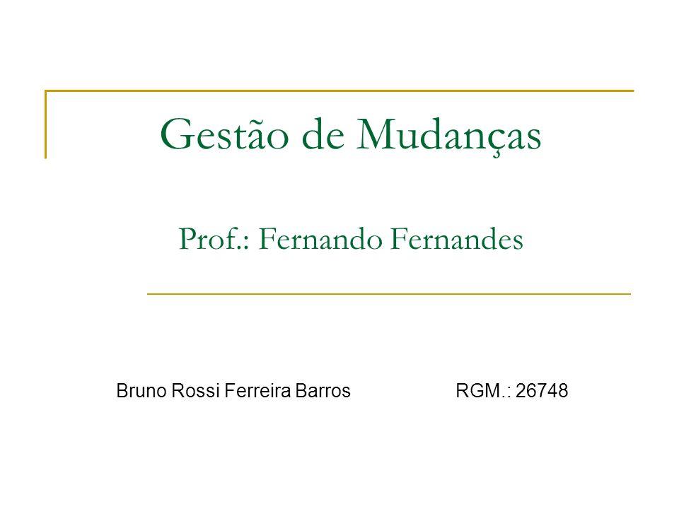 Gestão de Mudanças Prof.: Fernando Fernandes Bruno Rossi Ferreira BarrosRGM.: 26748
