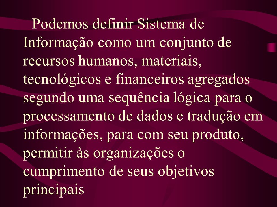 Podemos definir Sistema de Informação como um conjunto de recursos humanos, materiais, tecnológicos e financeiros agregados segundo uma sequência lógi