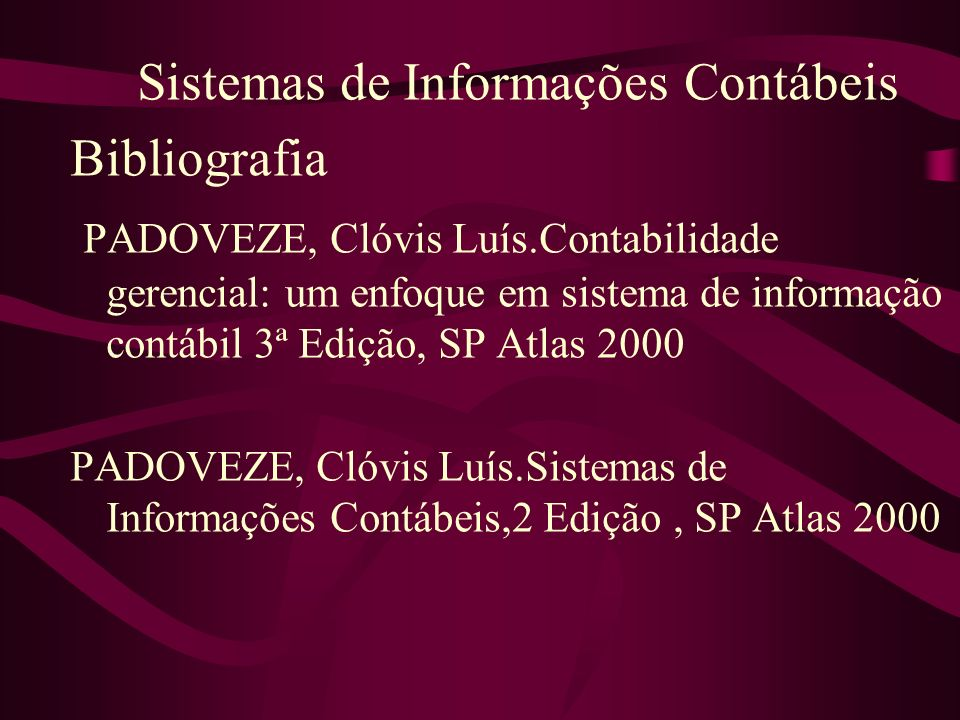 Sistemas de Informações Contábeis Bibliografia PADOVEZE, Clóvis Luís.Contabilidade gerencial: um enfoque em sistema de informação contábil 3ª Edição,