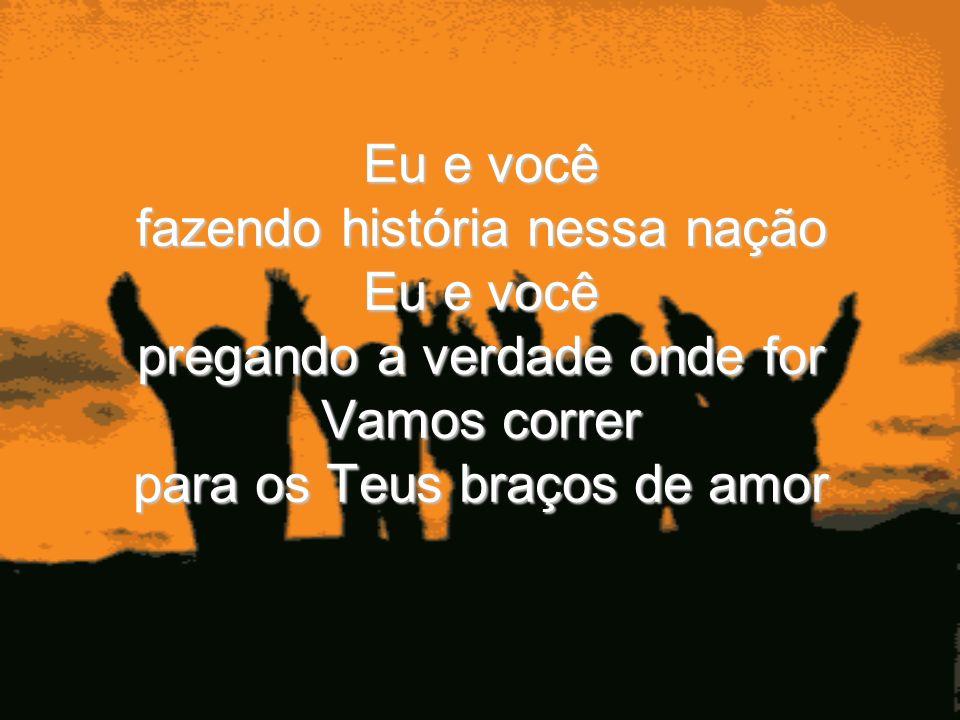 Eu e você fazendo história nessa nação Eu e você pregando a verdade onde for Vamos correr para os Teus braços de amor