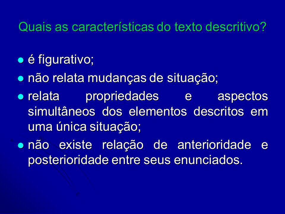 Quais as características do texto descritivo? é figurativo; é figurativo; não relata mudanças de situação; não relata mudanças de situação; relata pro
