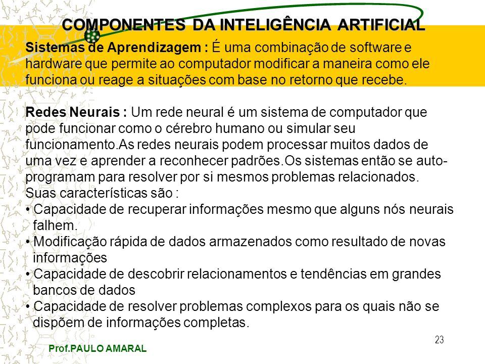 Prof.PAULO AMARAL 23 COMPONENTES DA INTELIGÊNCIA ARTIFICIAL Sistemas de Aprendizagem : É uma combinação de software e hardware que permite ao computad