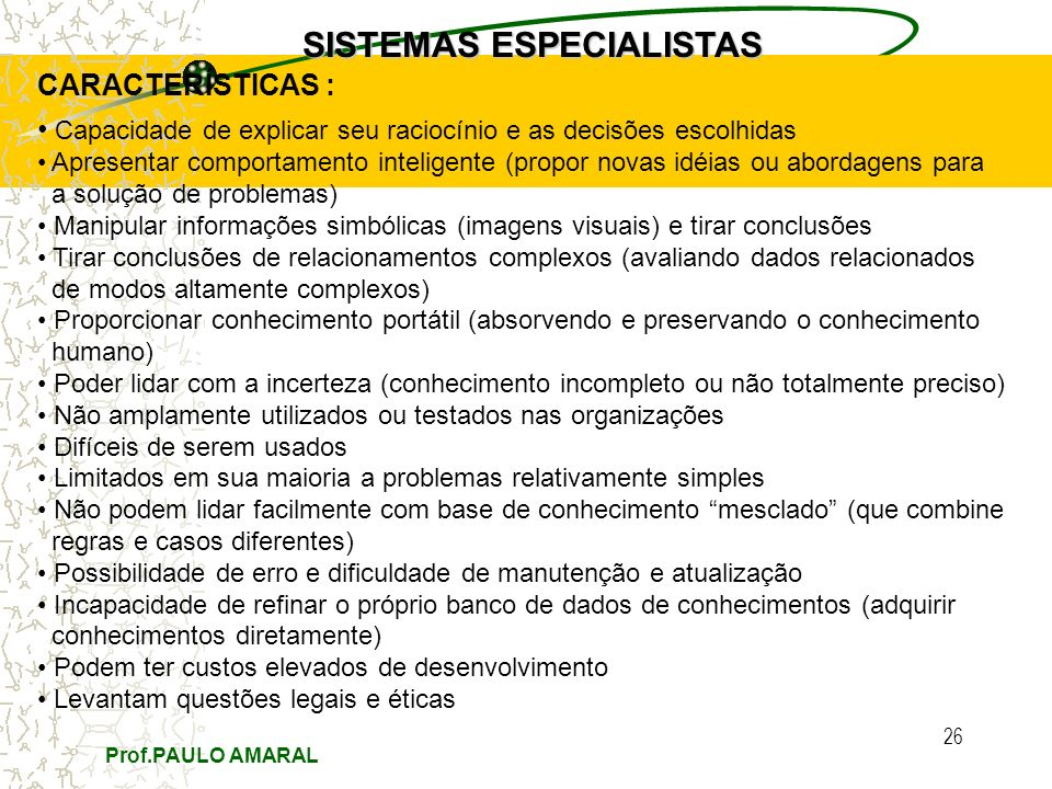 Prof.PAULO AMARAL 26 SISTEMAS ESPECIALISTAS CARACTERÍSTICAS : Capacidade de explicar seu raciocínio e as decisões escolhidas Apresentar comportamento