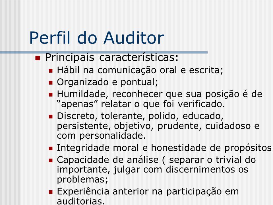 Perfil do Auditor Principais características: Hábil na comunicação oral e escrita; Organizado e pontual; Humildade, reconhecer que sua posição é de apenas relatar o que foi verificado.