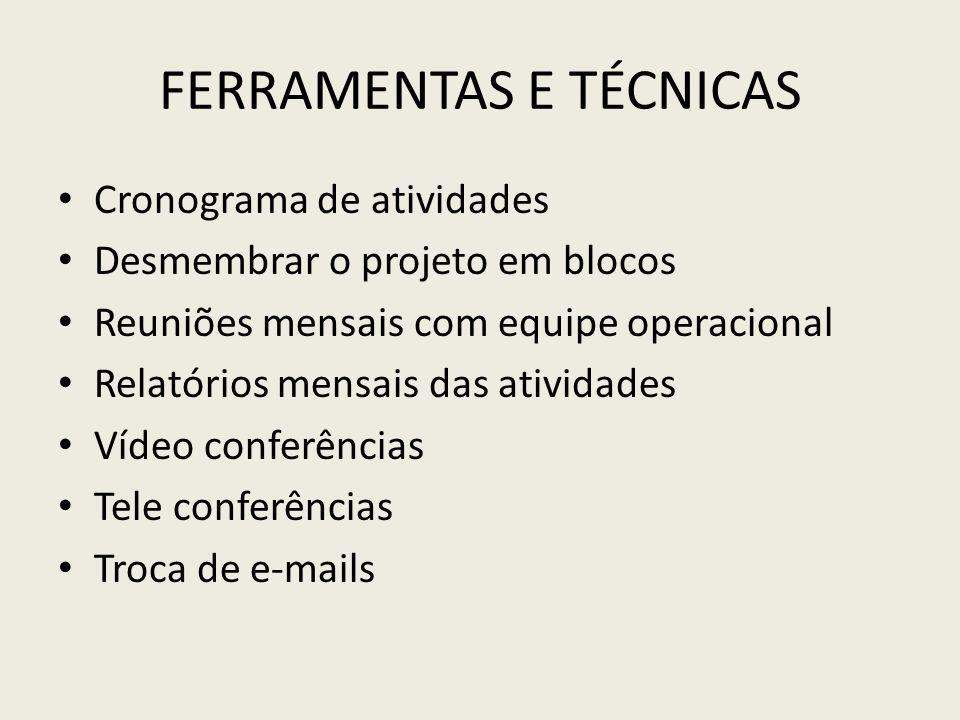 FERRAMENTAS E TÉCNICAS Cronograma de atividades Desmembrar o projeto em blocos Reuniões mensais com equipe operacional Relatórios mensais das atividad
