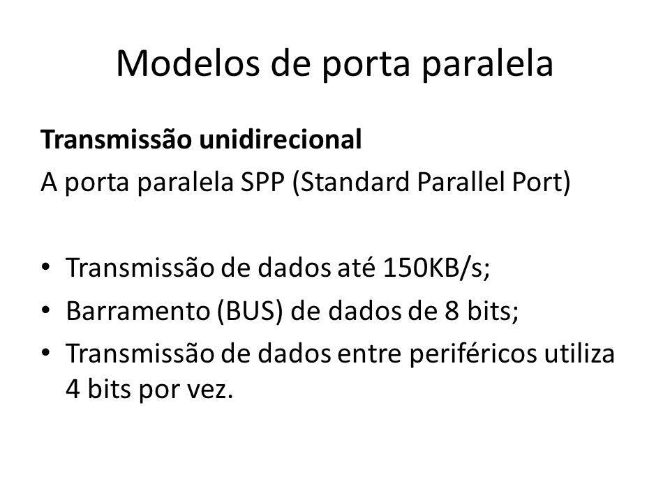 Modelos de porta paralela Transmissão bidirecional A porta avançada EPP(Enhanced Parallel Port) Transmissão de dados até 2MB/s; Barramento (BUS) de dados de 32 bits; Transmissão de dados entre periféricos utiliza 8 bits por vez.