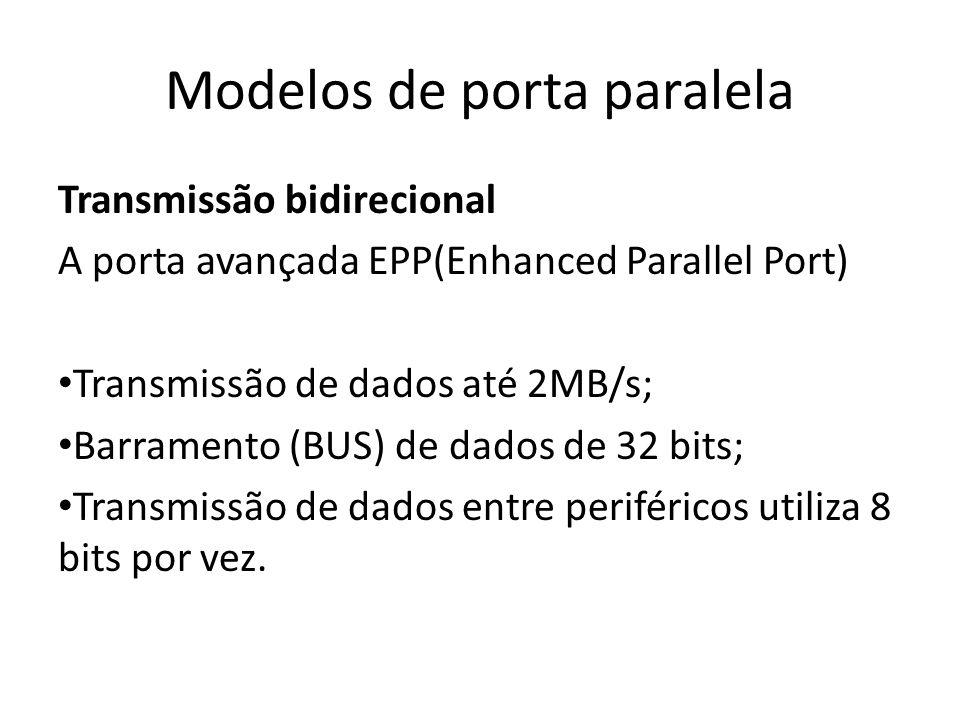 Modelos de porta paralela Transmissão bidirecional Porta avançada ECP (Enhanced Capabilities Port) As mesmas características da EPP, porém utiliza: DMA (acesso direto à memória); Buffer FIFO de 16 bytes.