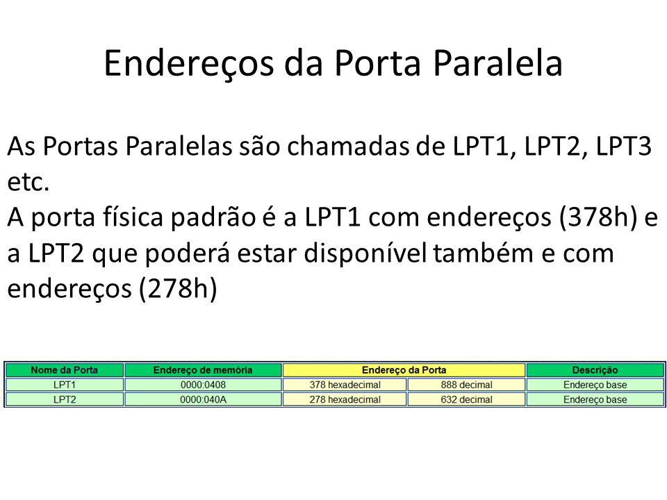 Endereços da Porta Paralela As Portas Paralelas são chamadas de LPT1, LPT2, LPT3 etc. A porta física padrão é a LPT1 com endereços (378h) e a LPT2 que