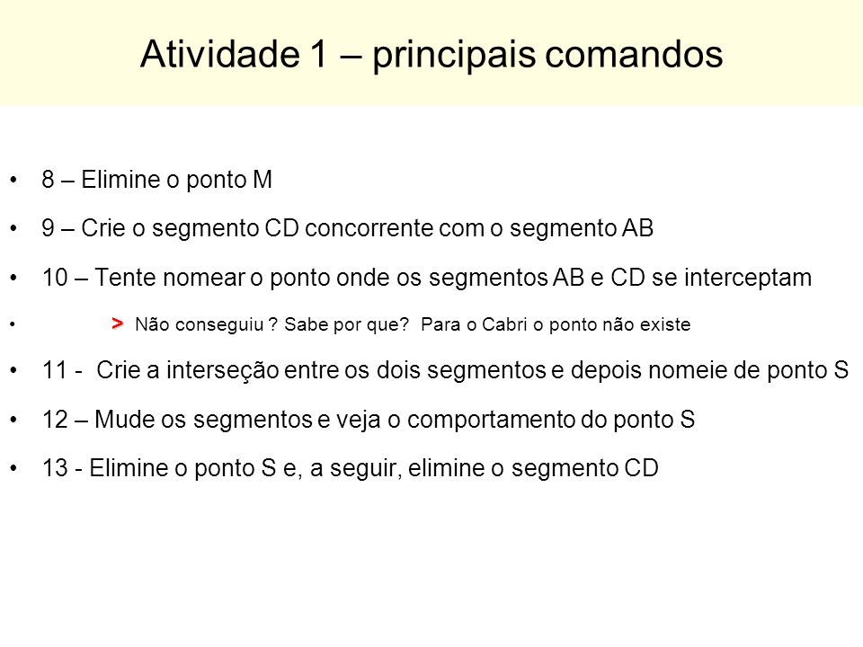 Atividade 1 – principais comandos 8 – Elimine o ponto M 9 – Crie o segmento CD concorrente com o segmento AB 10 – Tente nomear o ponto onde os segment