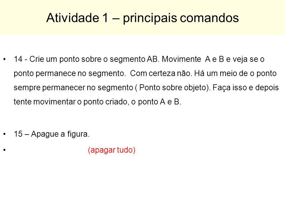 Atividade 1 – principais comandos 14 - Crie um ponto sobre o segmento AB. Movimente A e B e veja se o ponto permanece no segmento. Com certeza não. Há
