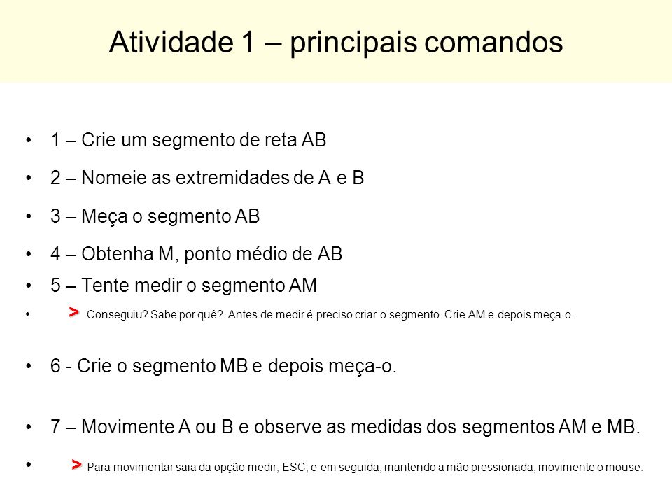 Atividade 1 – principais comandos 1 – Crie um segmento de reta AB 2 – Nomeie as extremidades de A e B 3 – Meça o segmento AB 4 – Obtenha M, ponto médi