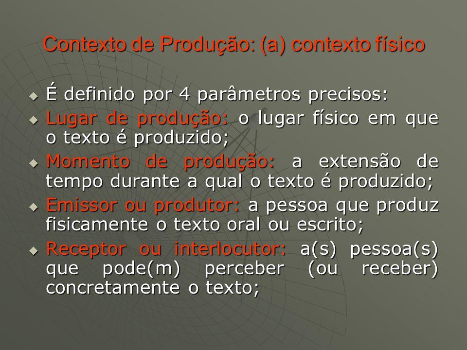 Contexto de Produção: (b) quadro formação social ou interação comunicativa Decomposto em 4 parâmetros: Decomposto em 4 parâmetros: Lugar social: a instituição em que a interação é produzida (escola, família, mídia, etc.) Lugar social: a instituição em que a interação é produzida (escola, família, mídia, etc.) Posição social do emissor ou produtor: papel social que o emissor assume na interação (professor, pai, cliente, amigo, etc.) Posição social do emissor ou produtor: papel social que o emissor assume na interação (professor, pai, cliente, amigo, etc.) Posição social do receptor ou interlocutor: papel social que o receptor assume na interação (aluno, amigo, subordinado, etc.) Posição social do receptor ou interlocutor: papel social que o receptor assume na interação (aluno, amigo, subordinado, etc.) Objetivo na interação: o efeito que o texto pode produzir no destinatário.