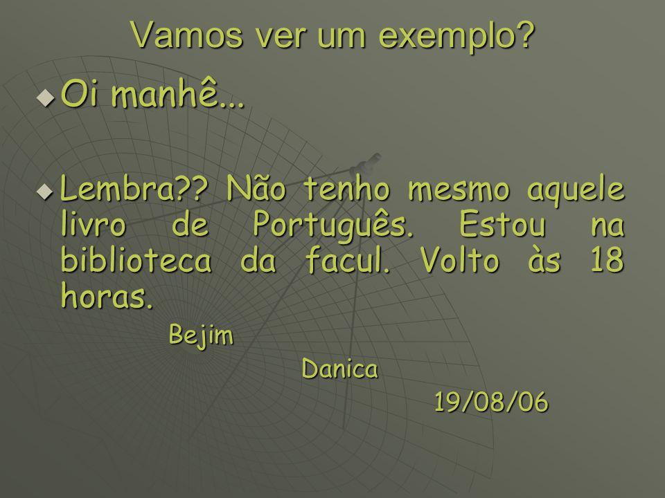 Vamos ver um exemplo? Oi manhê... Lembra?? Não tenho mesmo aquele livro de Português. Estou na biblioteca da facul. Volto às 18 horas. Bejim Danica 19