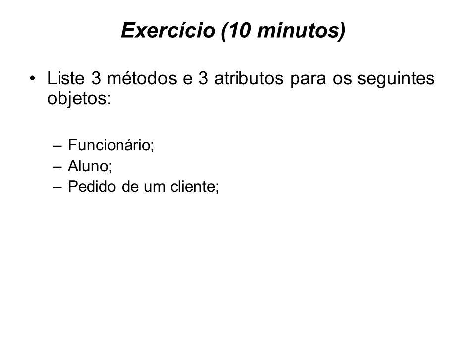 Exercício (10 minutos) Liste 3 métodos e 3 atributos para os seguintes objetos: –Funcionário; –Aluno; –Pedido de um cliente;