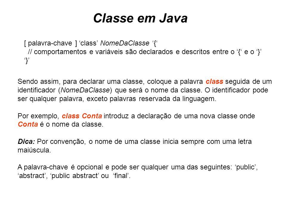 Classe em Java [ palavra-chave ] class NomeDaClasse { // comportamentos e variáveis são declarados e descritos entre o { e o } } Sendo assim, para dec