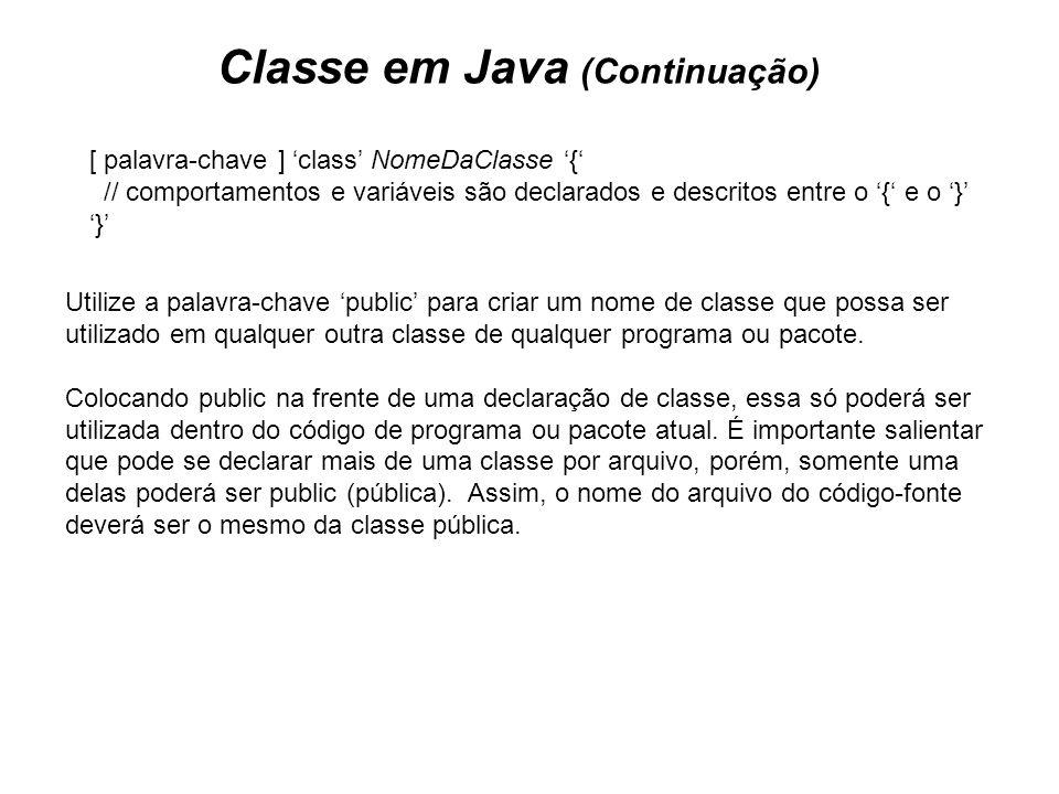 Classe em Java (Continuação) [ palavra-chave ] class NomeDaClasse { // comportamentos e variáveis são declarados e descritos entre o { e o } } Utilize