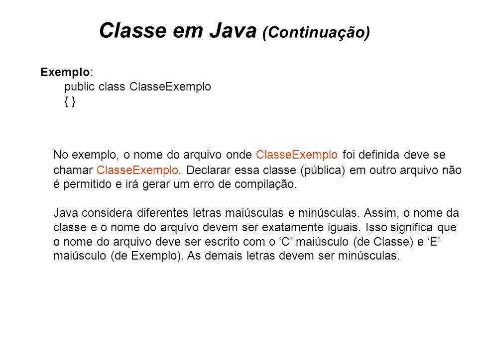 Classe em Java (Continuação) Exemplo: public class ClasseExemplo { } No exemplo, o nome do arquivo onde ClasseExemplo foi definida deve se chamar Clas