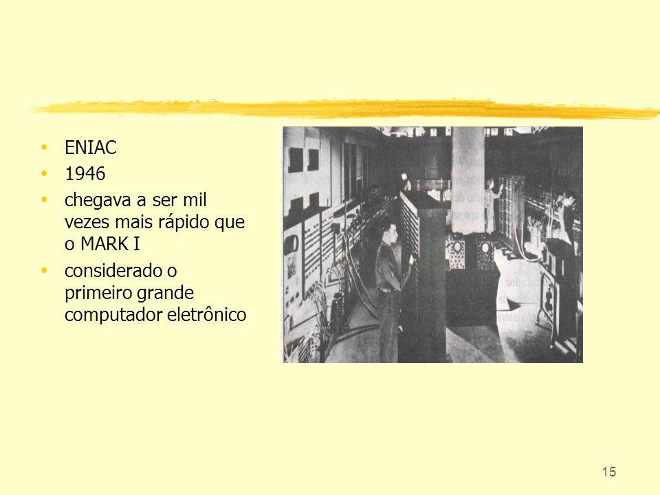 15 ENIAC 1946 chegava a ser mil vezes mais rápido que o MARK I considerado o primeiro grande computador eletrônico