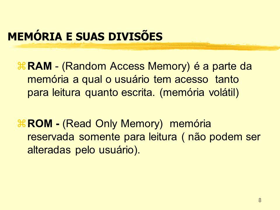 8 MEMÓRIA E SUAS DIVISÕES RAM - (Random Access Memory) é a parte da memória a qual o usuário tem acesso tanto para leitura quanto escrita. (memória vo