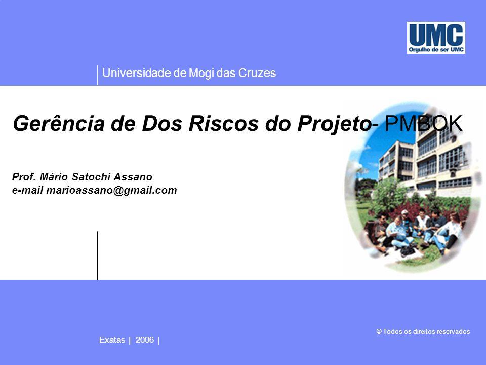 Universidade de Mogi das Cruzes © Todos os direitos reservados Exatas | 2006 | 2 Gerência dos Riscos do Projeto A Gerência de Risco do Projeto inclui os processos envolvidos na identificação, análise e resposta aos riscos do projeto.