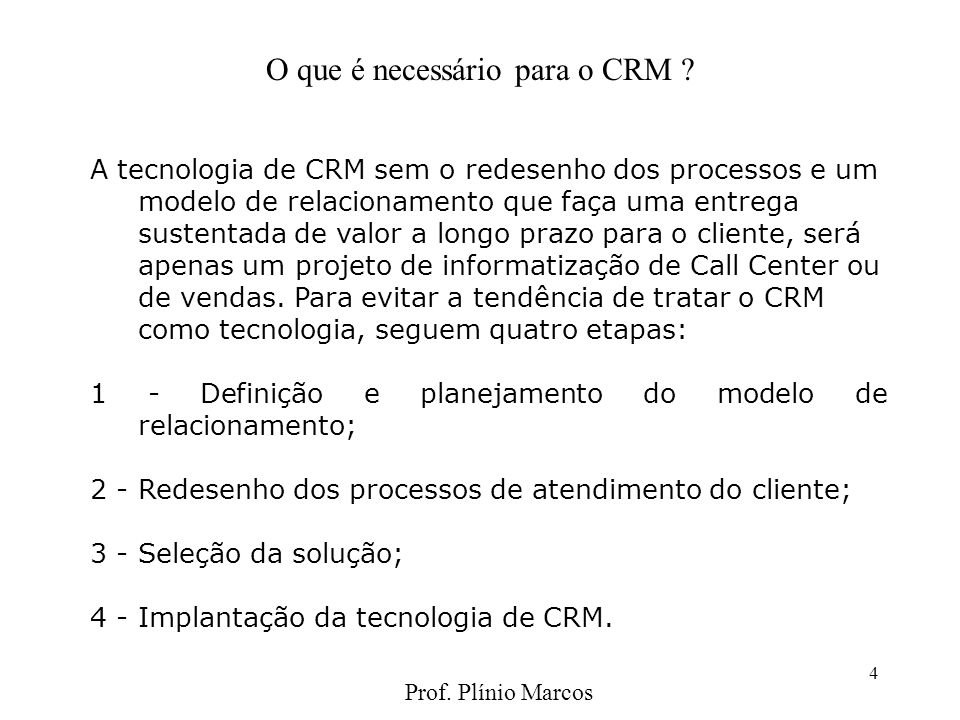 4 A tecnologia de CRM sem o redesenho dos processos e um modelo de relacionamento que faça uma entrega sustentada de valor a longo prazo para o cliente, será apenas um projeto de informatização de Call Center ou de vendas.