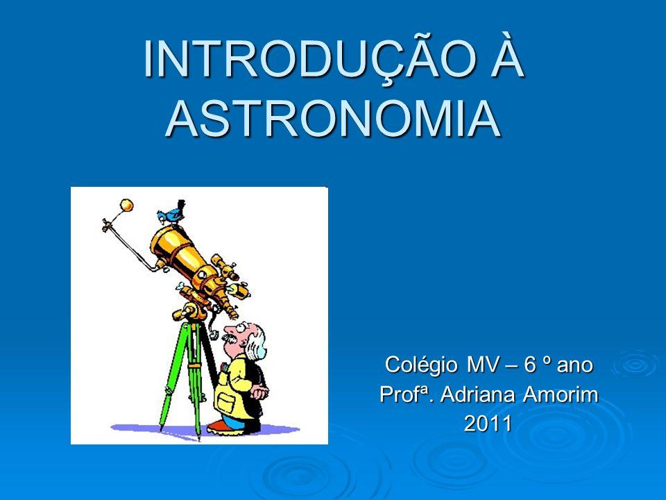 INTRODUÇÃO À ASTRONOMIA Colégio MV – 6 º ano Profª. Adriana Amorim 2011