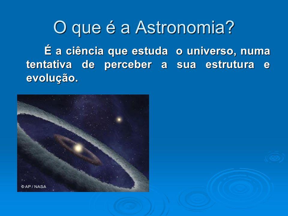 O que é a Astronomia? É a ciência que estuda o universo, numa tentativa de perceber a sua estrutura e evolução.